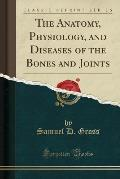 The Anatomy, Physiology, and Diseases of the Bones and Joints (Classic Reprint)