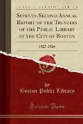 Seventy-Second Annual Report of the Trustees of the Public Library of the City of Boston: 1923-1924 (Classic Reprint)