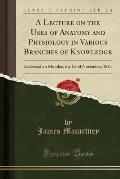 A Lecture on the Uses of Anatomy and Physiology in Various Branches of Knowledge: Delivered on Monday, the 1st of November, 1824 (Classic Reprint)
