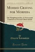 Morbid Craving for Morphia: Die Morphiumsucht;; A Monograph Founded on Personal Observations (Classic Reprint)