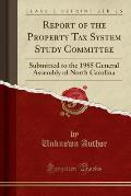 Report of the Property Tax System Study Committee: Submitted to the 1985 General Assembly of North Carolina (Classic Reprint)