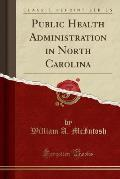 Public Health Administration in North Carolina (Classic Reprint)