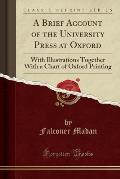 A Brief Account of the University Press at Oxford: With Illustrations Together with a Chart of Oxford Printing (Classic Reprint)