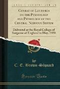 Course of Lectures on the Physiology and Pathology of the Central Nervous System: Delivered at the Royal College of Surgeons of England in May, 1858 (