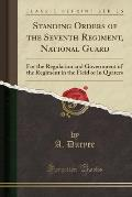 Standing Orders of the Seventh Regiment, National Guard: For the Regulation and Government of the Regiment in the Field or in Quaters (Classic Reprint