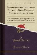 Monograph on Flavoring Extracts with Essences, Syrups, and Colorings: Also, Formulas for Their Preparation; With Appendix, Intended for the Use of Dru