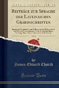 Beitrage Zur Sprache Der Lateinischen Grabinschriften, Vol. 1: Inaugural-Dissertation Zur Erlangung Der Doktorwurde Der Hohen Philosophischen Fakultat