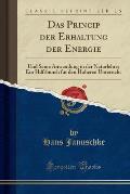 Das Princip Der Erhaltung Der Energie: Und Seine Anwendung in Der Naturlehre; Ein Hilfsbunch Fur Den Hoheren Unterricht (Classic Reprint)