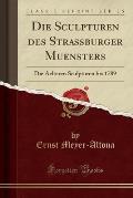 Die Sculpturen Des Strassburger Muensters: Die Aelteren Sculpturen Bis 1789 (Classic Reprint)