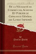 de La Necessite de Commencer, Achever Et Publier Le Catalogue General Des Livres Imprimes (Classic Reprint)