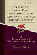 Tratado de Limites Entre Los Estados-Unidos Mexicanos y Honduras Britanicas Seguidos (Classic Reprint)