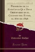 Programa de La Ensenanza Que Dege Observarse En El Colegio del Estad, El Ano de 1896 (Classic Reprint)