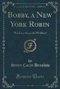Bobby, a New York Robin: The Love Story of a Wildbird (Classic Reprint)