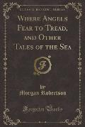 Where Angels Fear to Tread, and Other Tales of the Sea (Classic Reprint)
