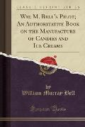 Wm: M. Bell's Pilot; An Authoritative Book on the Manufacture of Candies and Ice Creams (Classic Reprint)