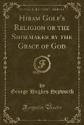 Hiram Golf's Religion or the Shoemaker by the Grace of God (Classic Reprint)