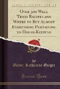 Over 300 Well Tried Recipes and Where to Buy Almost Everything Pertaining to House-Keeping (Classic Reprint)
