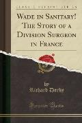 Wade in Sanitary! the Story of a Division Surgeon in France (Classic Reprint)