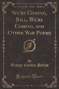 We're Coming, Bill, We're Coming, and Other War Poems (Classic Reprint)