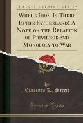 Where Iron Is There Is the Fatherland! a Note on the Relation of Privilege and Monopoly to War (Classic Reprint)