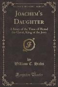 Joachim's Daughter: A Story of the Time of Herod the Great, King of the Jews (Classic Reprint)