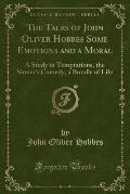 The Tales of John Oliver Hobbes Some Emotions and a Moral: A Study in Temptations, the Sinner's Comedy, a Bundle of Life (Classic Reprint)