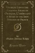 Georges Lewys the Charmed American (Franc OIS, L'Ame Ricain) a Story of the Iron Division of France (Classic Reprint)