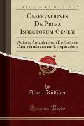 Observationes de Prima Insectorum Genesi: Adiecta Articulatorum Evolutionis Cum Vertebratorum Comparatione (Classic Reprint)