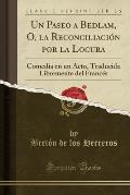 Un Paseo a Bedlam, O, La Reconciliacion Por La Locura: Comedia En Un Acto, Traducida Libremente del Frances (Classic Reprint)