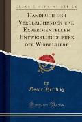 Handbuch Der Vergleichenden Und Experimentellen Entwicklungslehre Der Wirbeltiere (Classic Reprint)