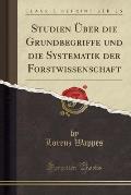 Studien Uber Die Grundbegriffe Und Die Systematik Der Forstwissenschaft (Classic Reprint)