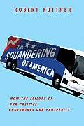 Squandering of America How the Failure of Our Politics Undermines Our Prosperity
