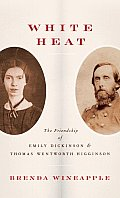 White Heat The Friendship of Emily Dickinson & Thomas Wentworth Higginson