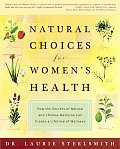 Natural Choices for Women's Health: How the Secrets of Natural and Chinese Medicine Can Create a Lifetime Ofwellness