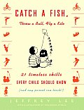 Catch a Fish Throw a Ball Fly a Kite 21 Timeless Skills Every Child Should Know & Any Parent Can Teach