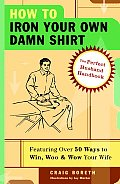 How to Iron Your Own Damn Shirt The Perfect Husband Handbook Featuring Over 50 Foolproof Ways to Win Woo & Wow Your Wife