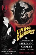 Living Dangerously: The Adventures of Merian C. Cooper, Creator of King Kong