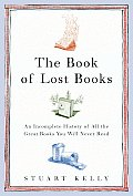 Book of Lost Books An Incomplete History of All the Great Books Youll Never Read
