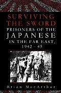 Surviving the Sword Prisoners of the Japanese in the Far East 1942 45