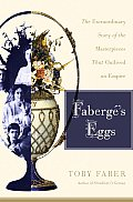 Faberges Eggs The Extraordinary Story of the Masterpieces That Outlived an Empire