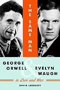 Same Man George Orwell & Evelyn Waugh in Love & War