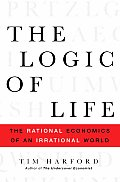 Logic of Life The Rational Economics of an Irrational World