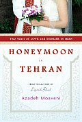 Honeymoon in Tehran Two Years of Love & Danger in Iran