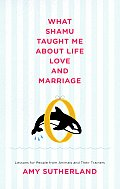What Shamu Taught Me about Life Love & Marriage Lessons for People from Animals & Their Trainers