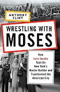 Wrestling with Moses How Jane Jacobs Took on New Yorks Master Builder & Transformed the American City