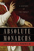 Absolute Monarchs: A History Of The Papacy by John Julius Norwich