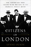 Citizens of London The Americans Who Stood with Britain in Its Darkest Finest Hour
