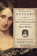 Romantic Outlaws The Extraordinary Lives of Mary Wollstonecraft & Her Daughter Mary Shelley