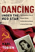 Dancing Under the Red Star The Extraordinary Story of Margaret Werner the Only American Woman to Survive Stalins Gulag