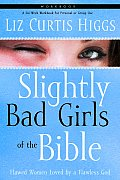 Slightly Bad Girls of the Bible Workbook: Flawed Women Loved by a Flawless God